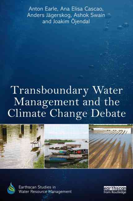 Transboundary Water Management and the Climate Change Debate By Earle, Anton/ Cascao, Ana Elisa/ Jagerskog, Anders/ Swain, Ashok/ Ojendal, Joakim