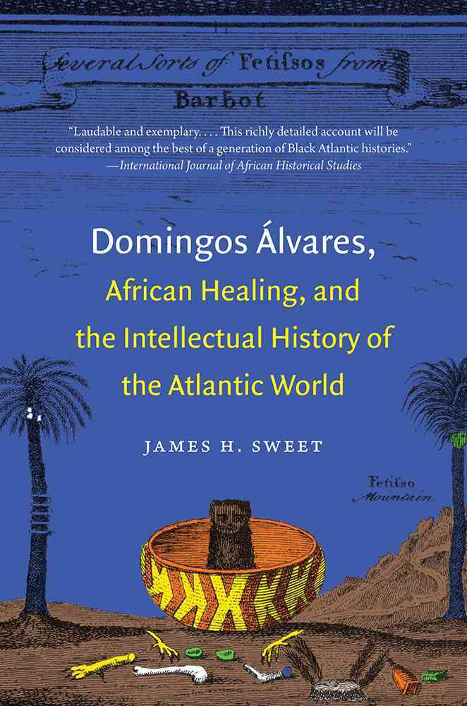 Domingos Alvares, African Healing, and the Intellectual History of the Atlantic World By Sweet, James H.